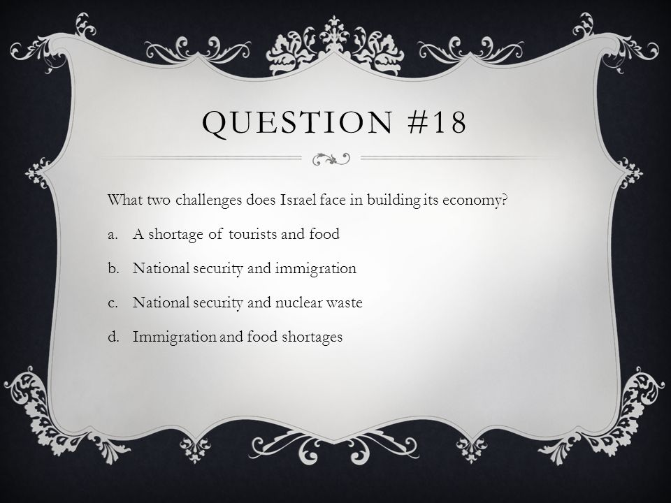 Question #18 What two challenges does Israel face in building its economy A shortage of tourists and food.