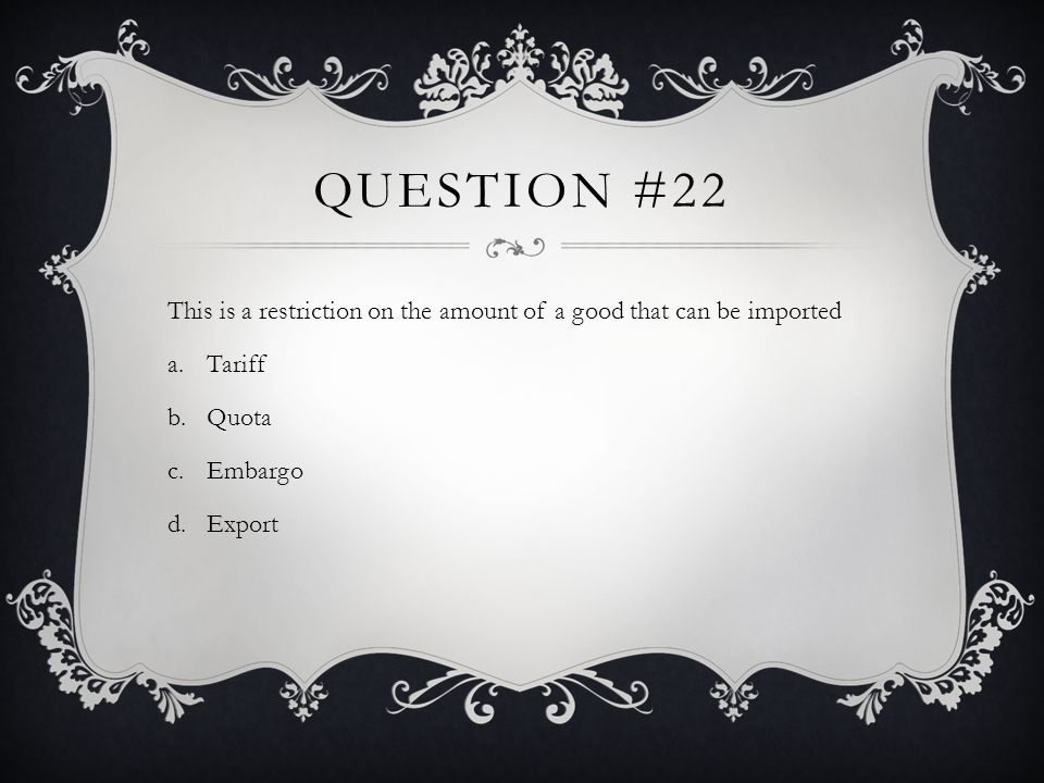 Question #22 This is a restriction on the amount of a good that can be imported. Tariff. Quota. Embargo.