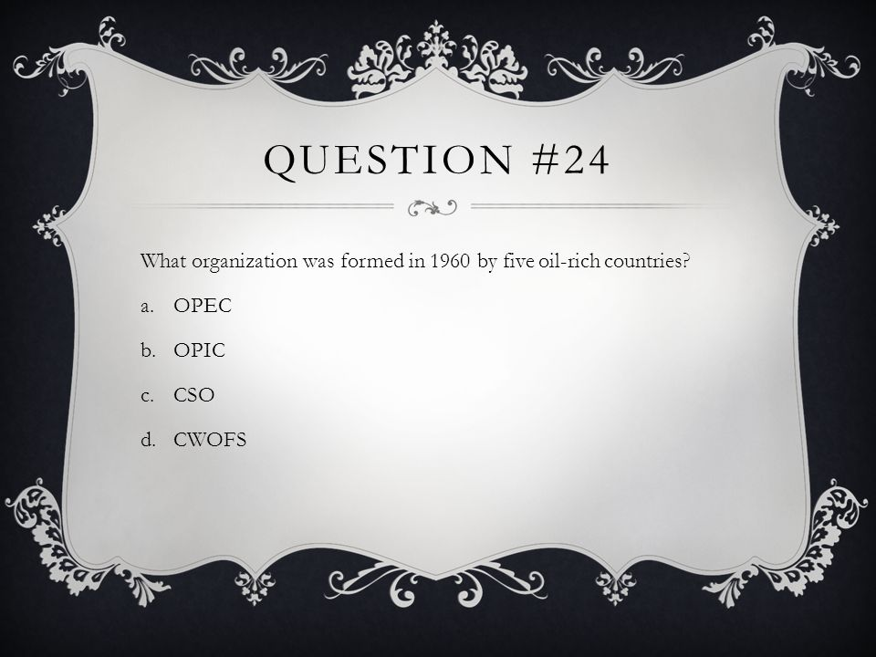 Question #24 What organization was formed in 1960 by five oil-rich countries OPEC OPIC CSO CWOFS