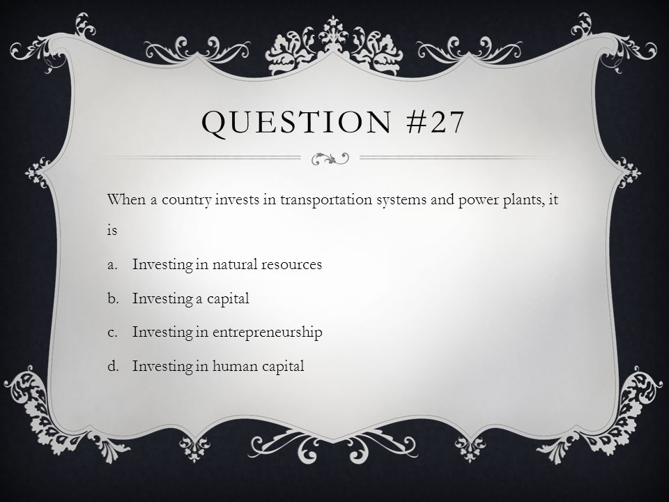 Question #27When a country invests in transportation systems and power plants, it is. Investing in natural resources.