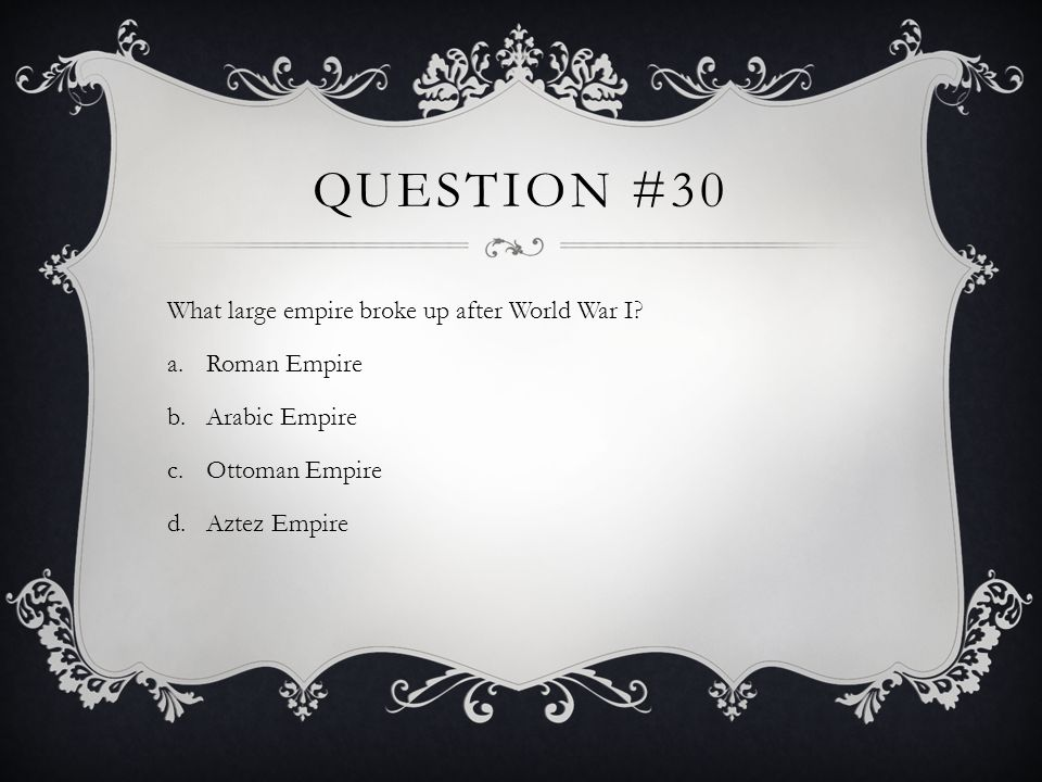 Question #30 What large empire broke up after World War I