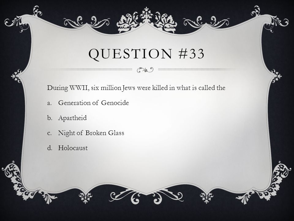 Question #33During WWII, six million Jews were killed in what is called the. Generation of Genocide.