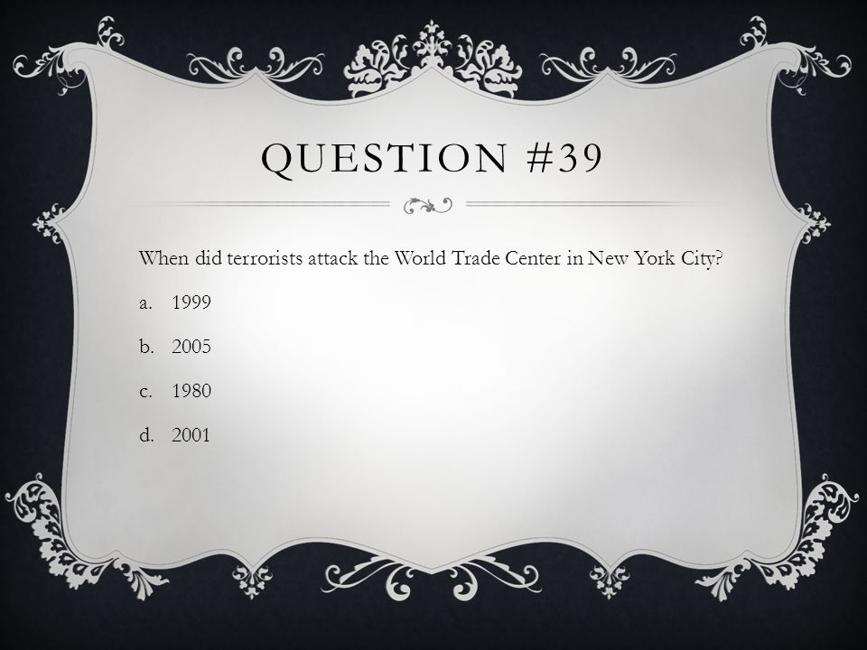 Question #39 When did terrorists attack the World Trade Center in New York City 1999. 2005. 1980.