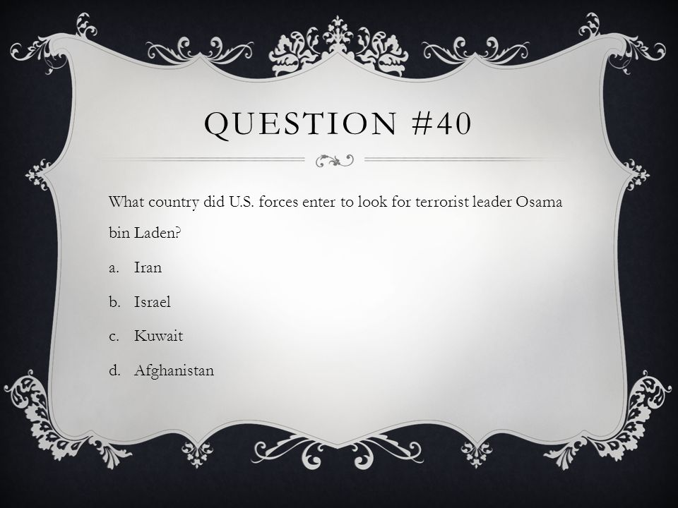 Question #40 What country did U.S. forces enter to look for terrorist leader Osama bin Laden Iran.