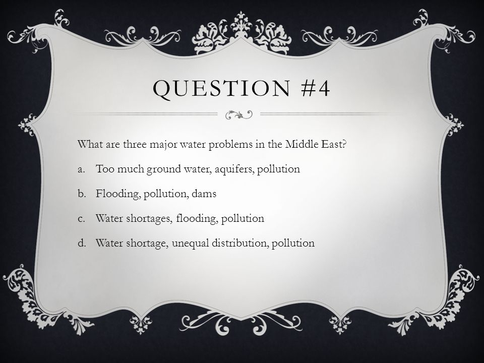 Question #4 What are three major water problems in the Middle East