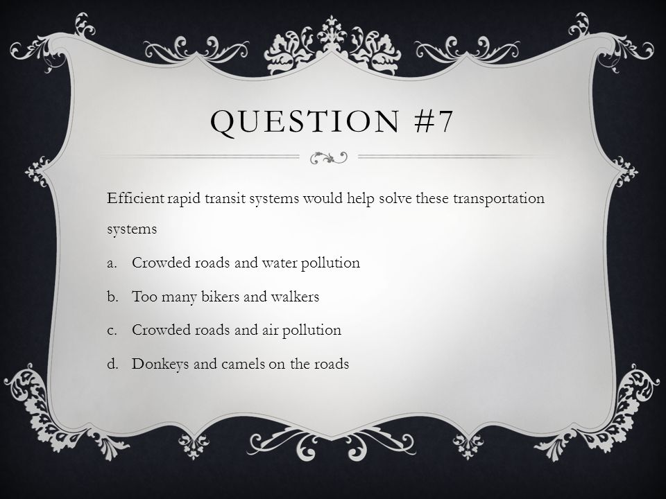 Question #7 Efficient rapid transit systems would help solve these transportation systems. Crowded roads and water pollution.