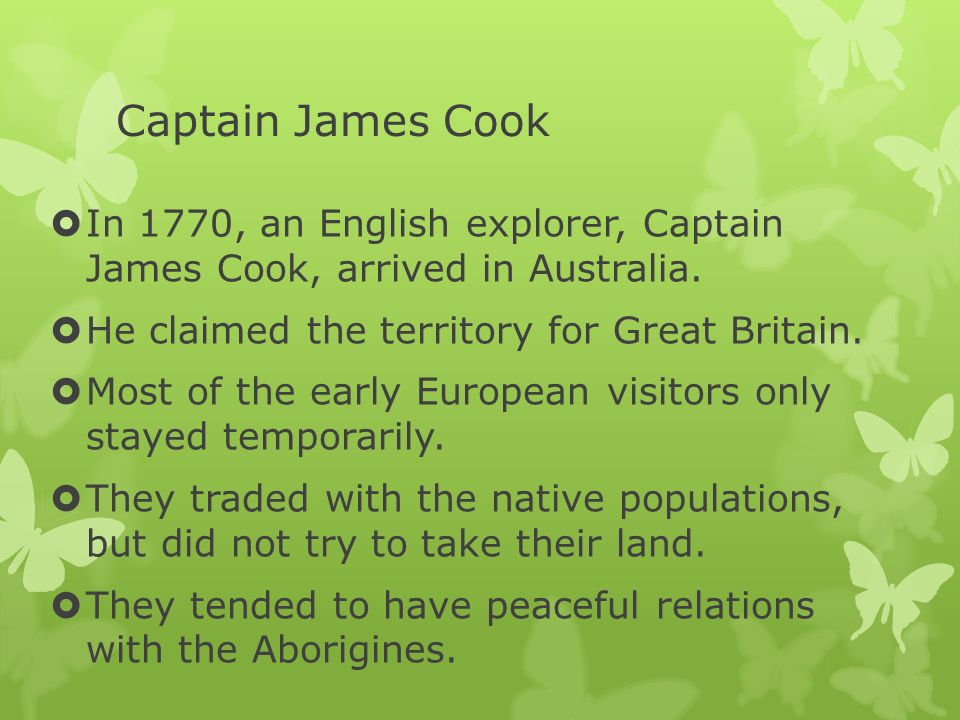Captain James Cook In 1770, an English explorer, Captain James Cook, arrived in Australia. He claimed the territory for Great Britain.
