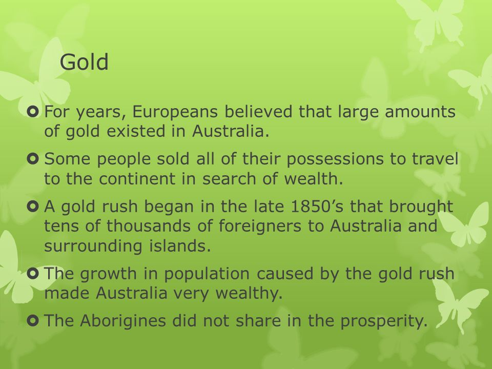 Gold For years, Europeans believed that large amounts of gold existed in Australia.