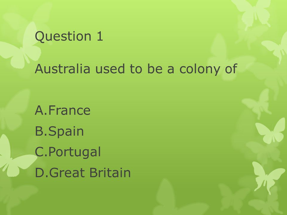 Question 1 Australia used to be a colony of France Spain Portugal Great Britain
