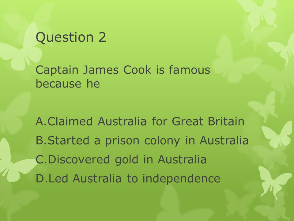 Question 2 Captain James Cook is famous because he