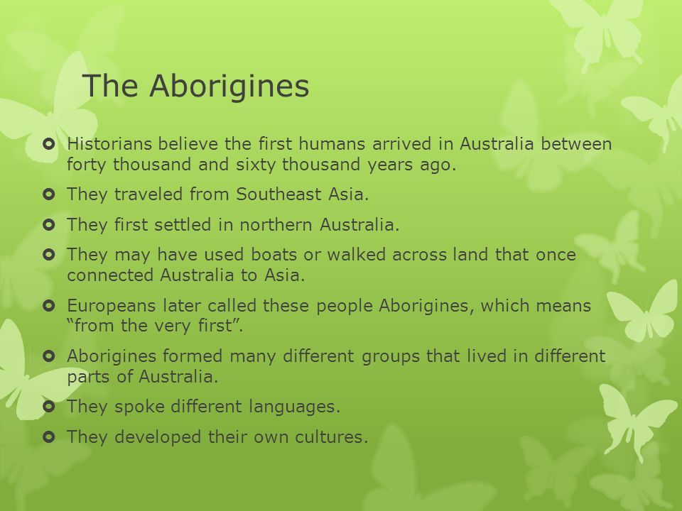 The Aborigines Historians believe the first humans arrived in Australia between forty thousand and sixty thousand years ago.