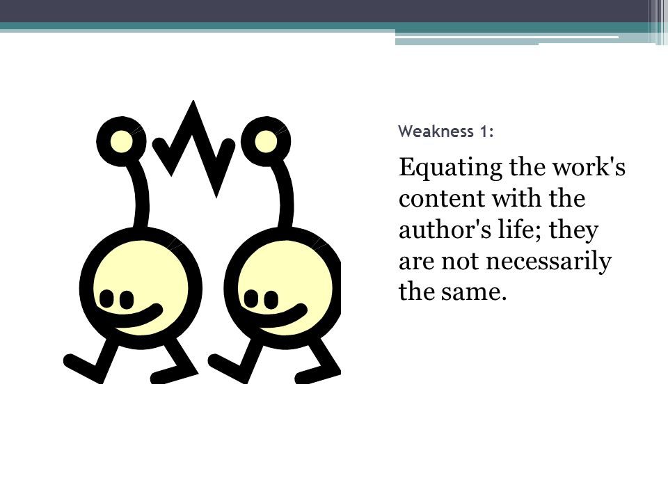 Weakness 1: Equating the work s content with the author s life; they are not necessarily the same.