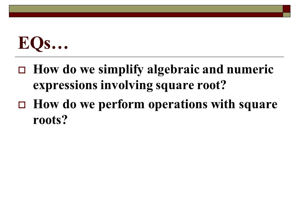 EQs… How do we simplify algebraic and numeric expressions involving square root.