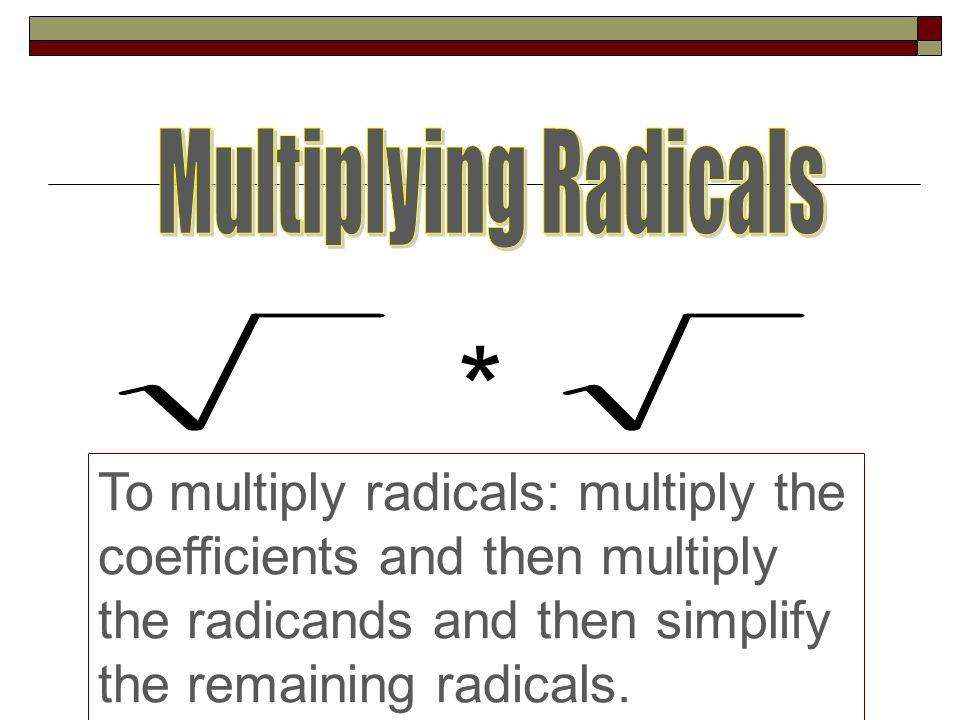 Multiplying Radicals * To multiply radicals: multiply the coefficients and then multiply the radicands and then simplify the remaining radicals.