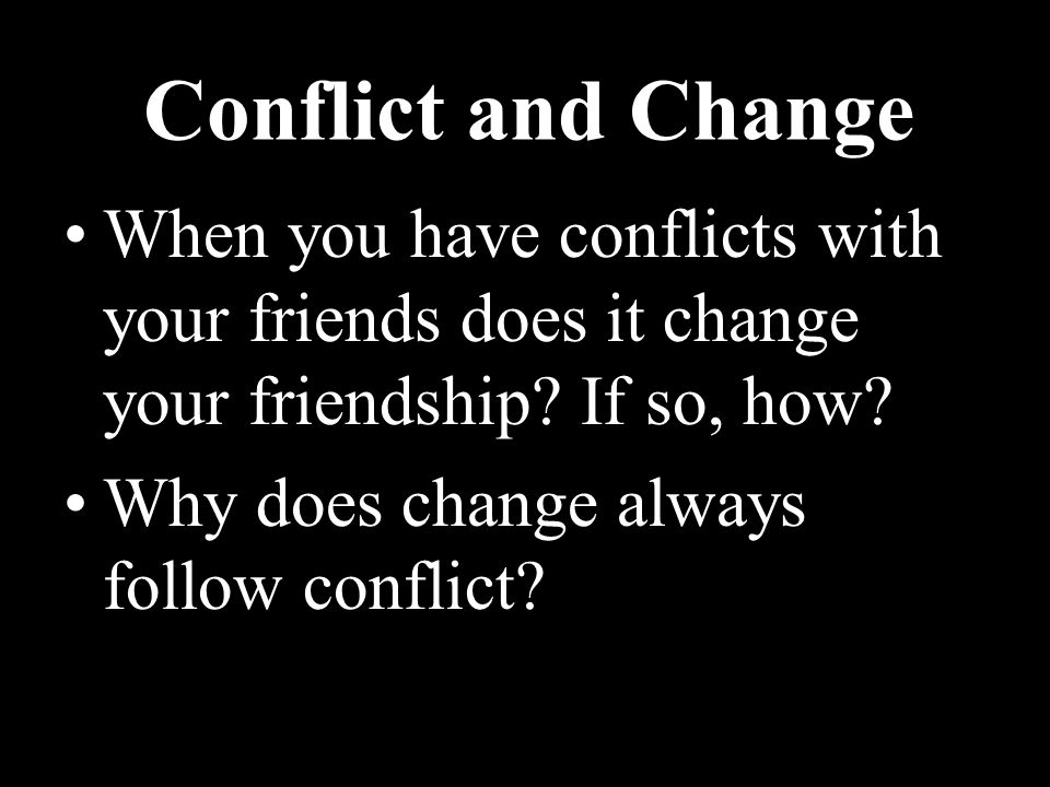Conflict and Change When you have conflicts with your friends does it change your friendship If so, how