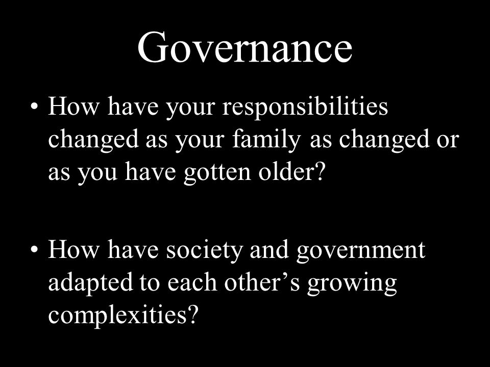 Governance How have your responsibilities changed as your family as changed or as you have gotten older