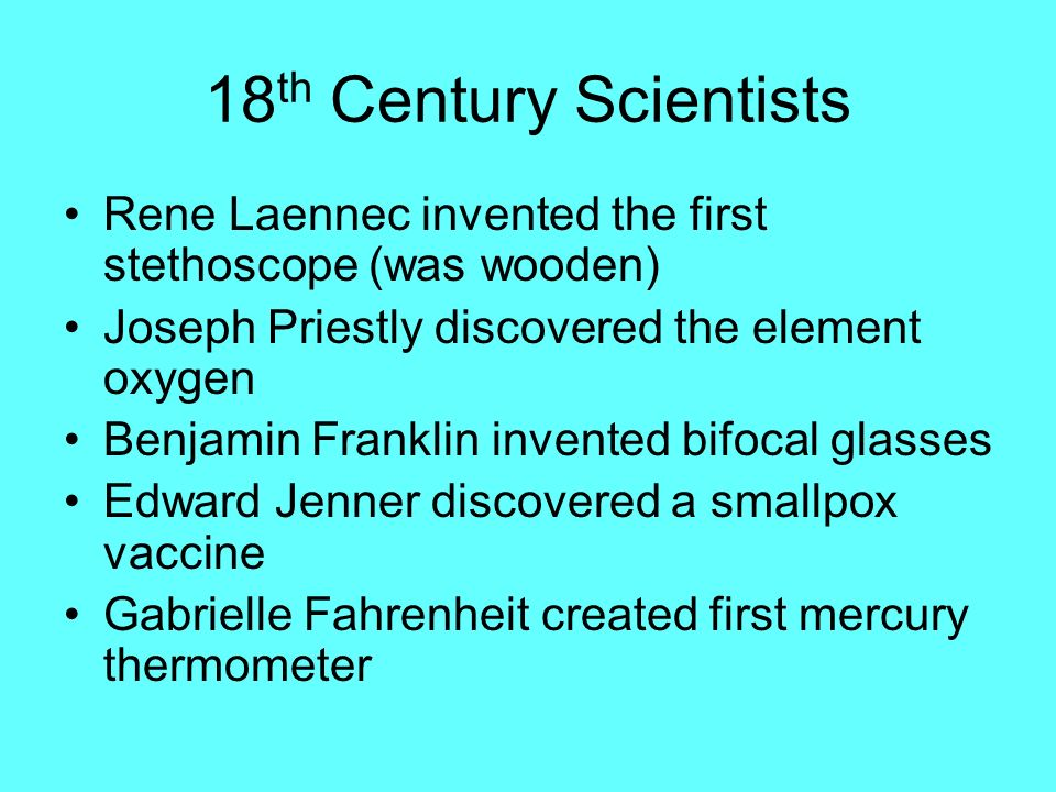 18th Century Scientists Rene Laennec invented the first stethoscope (was wooden) Joseph Priestly discovered the element oxygen.