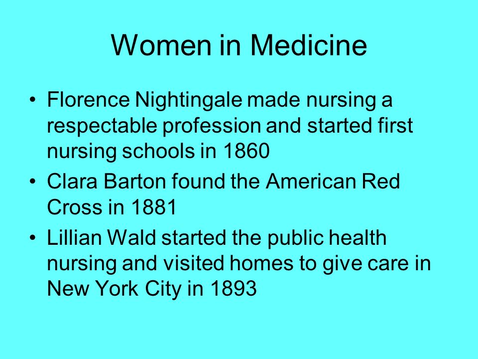Women in Medicine Florence Nightingale made nursing a respectable profession and started first nursing schools in 1860.