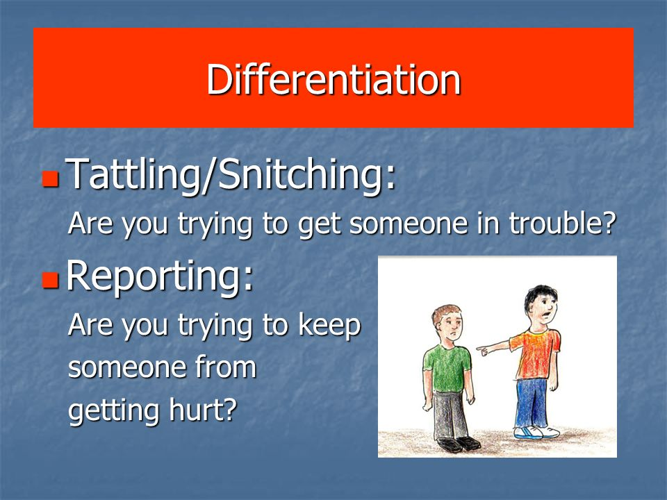 Differentiation Tattling/Snitching: Reporting: