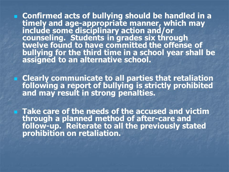 Confirmed acts of bullying should be handled in a timely and age-appropriate manner, which may include some disciplinary action and/or counseling. Students in grades six through twelve found to have committed the offense of bullying for the third time in a school year shall be assigned to an alternative school.