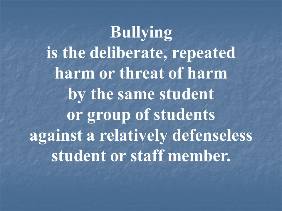 is the deliberate, repeated harm or threat of harm by the same student