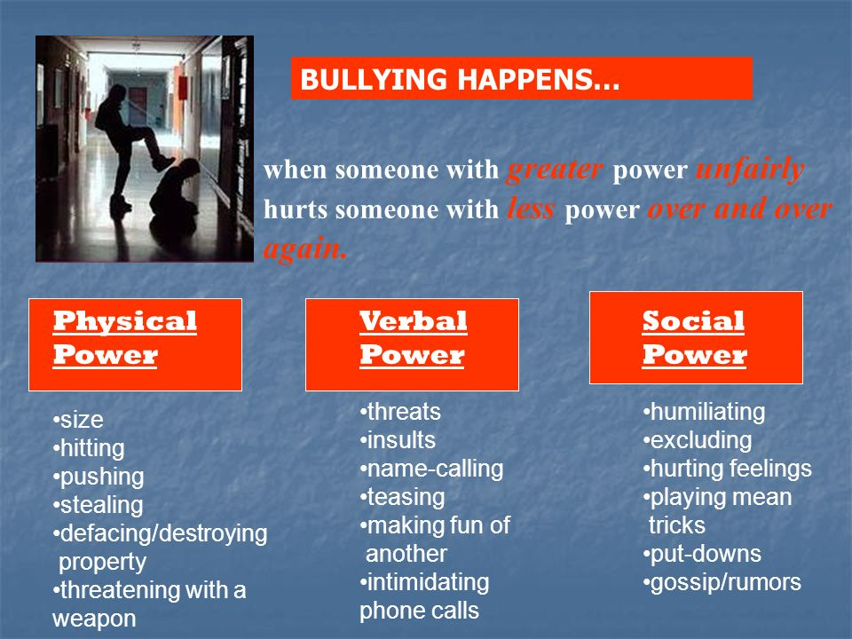 BULLYING HAPPENS... BULLYING HAPPENS… when someone with greater power unfairly hurts someone with less power over and over again.