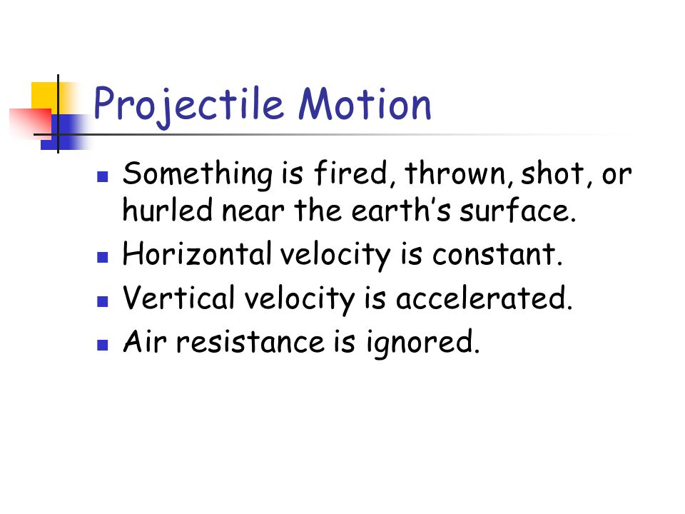 Projectile Motion Something is fired, thrown, shot, or hurled near the earth's surface. Horizontal velocity is constant.
