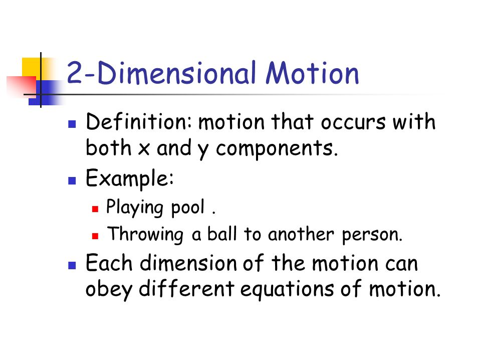 2-Dimensional Motion Definition: motion that occurs with both x and y components. Example: Playing pool .
