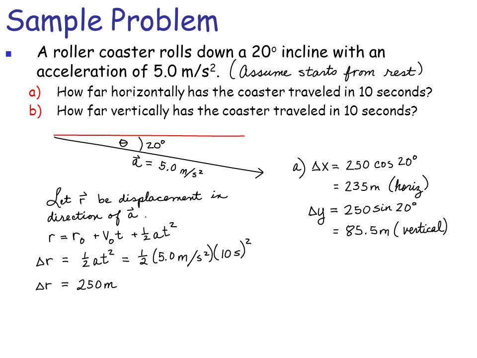 Sample Problem A roller coaster rolls down a 20o incline with an acceleration of 5.0 m/s2.