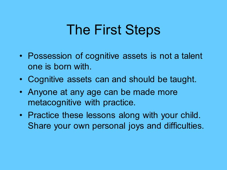 The First Steps Possession of cognitive assets is not a talent one is born with. Cognitive assets can and should be taught.