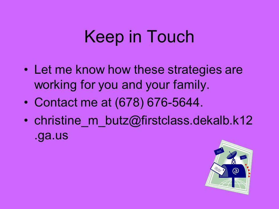 Keep in Touch Let me know how these strategies are working for you and your family. Contact me at (678) 676-5644.