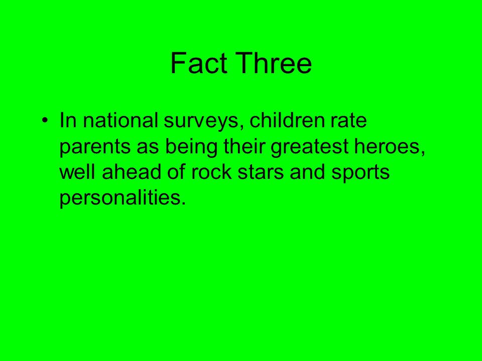 Fact ThreeIn national surveys, children rate parents as being their greatest heroes, well ahead of rock stars and sports personalities.