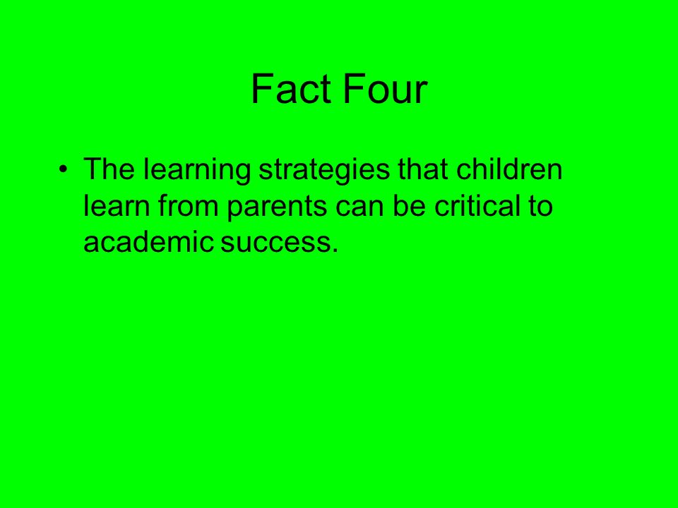 Fact Four The learning strategies that children learn from parents can be critical to academic success.