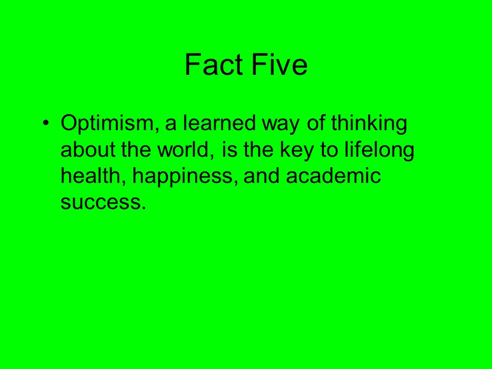 Fact FiveOptimism, a learned way of thinking about the world, is the key to lifelong health, happiness, and academic success.