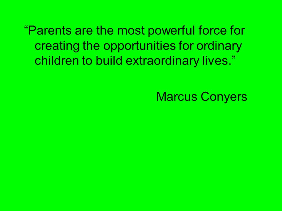 Parents are the most powerful force for creating the opportunities for ordinary children to build extraordinary lives.