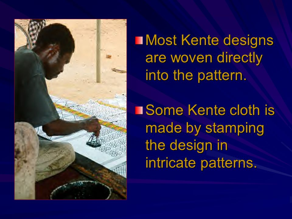 Most Kente designs are woven directly into the pattern.