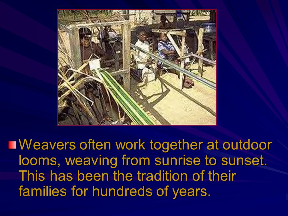 Weavers often work together at outdoor looms, weaving from sunrise to sunset.