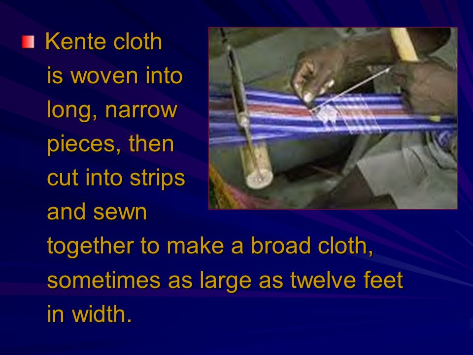 Kente cloth is woven into. long, narrow. pieces, then. cut into strips. and sewn. together to make a broad cloth,