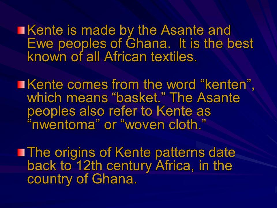 Kente is made by the Asante and Ewe peoples of Ghana