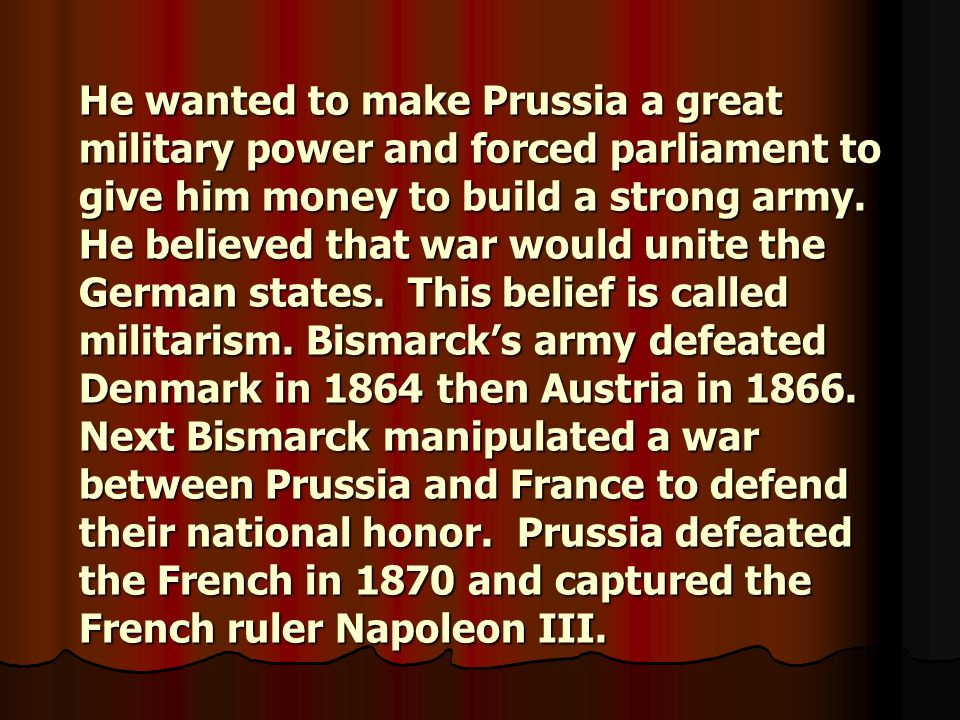 He wanted to make Prussia a great military power and forced parliament to give him money to build a strong army.