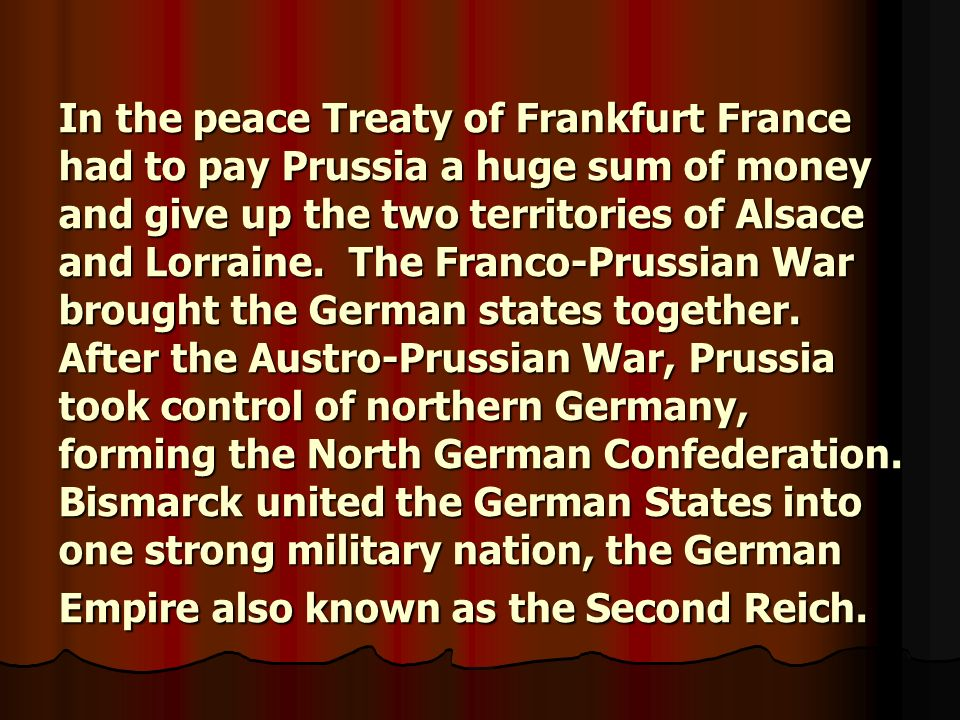In the peace Treaty of Frankfurt France had to pay Prussia a huge sum of money and give up the two territories of Alsace and Lorraine.
