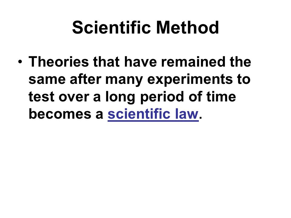 Scientific Method Theories that have remained the same after many experiments to test over a long period of time becomes a scientific law.