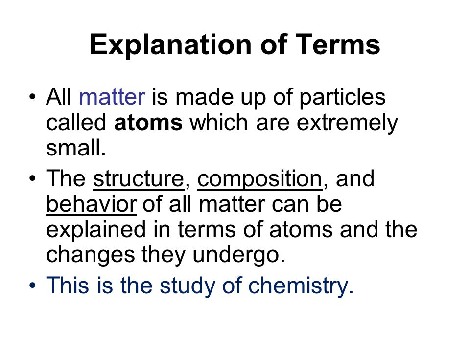 Explanation of Terms All matter is made up of particles called atoms which are extremely small.