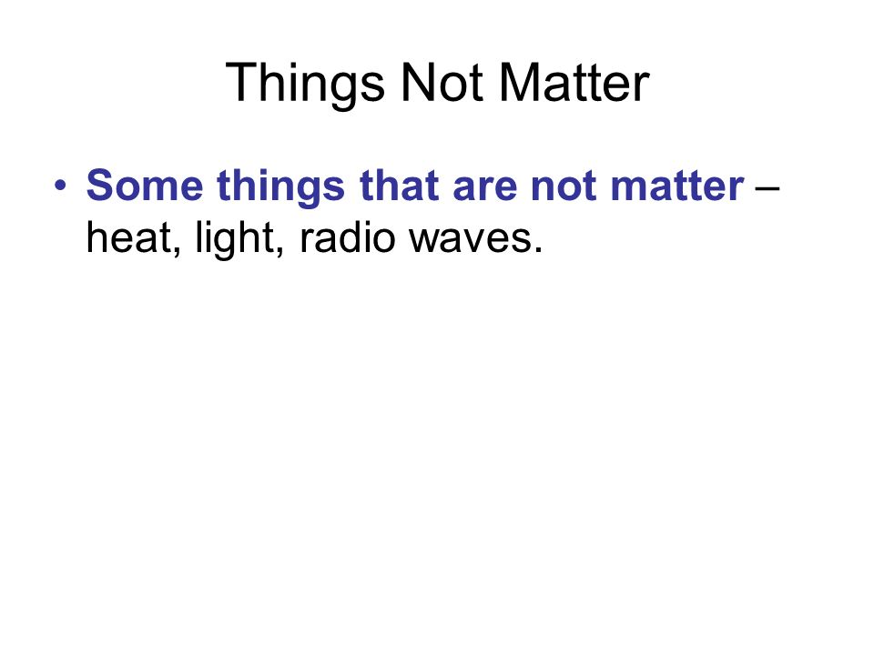 Things Not Matter Some things that are not matter – heat, light, radio waves.