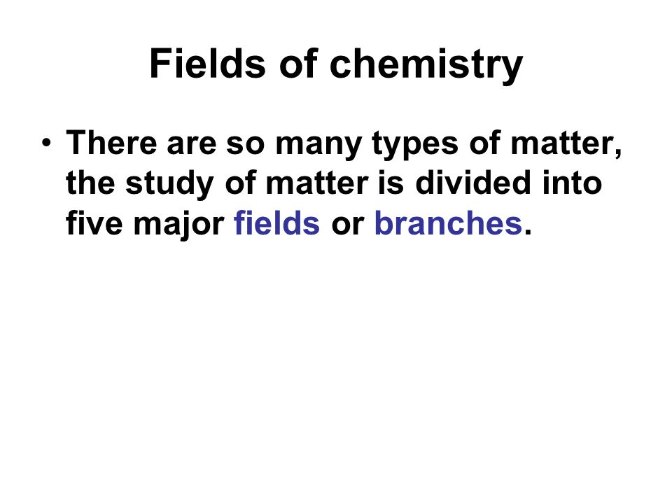 Fields of chemistry There are so many types of matter, the study of matter is divided into five major fields or branches.