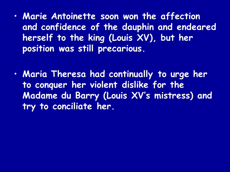 Marie Antoinette soon won the affection and confidence of the dauphin and endeared herself to the king (Louis XV), but her position was still precarious.