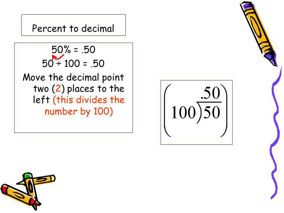 Percent to decimal 50% = .50. 50 ÷ 100 = .50.