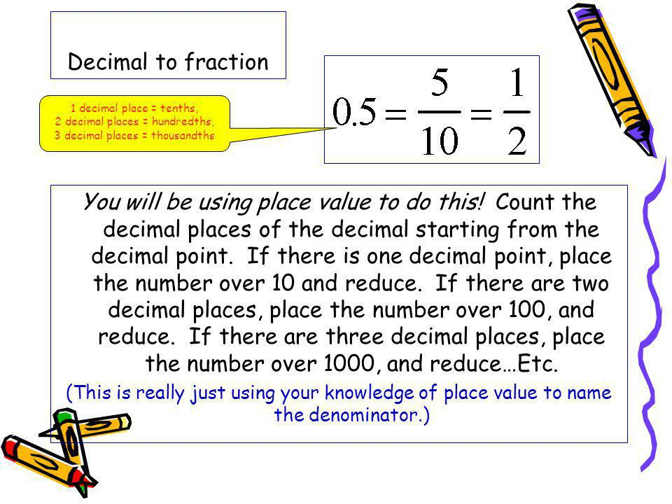 Decimal to fraction 1 decimal place = tenths, 2 decimal places = hundredths, 3 decimal places = thousandths.