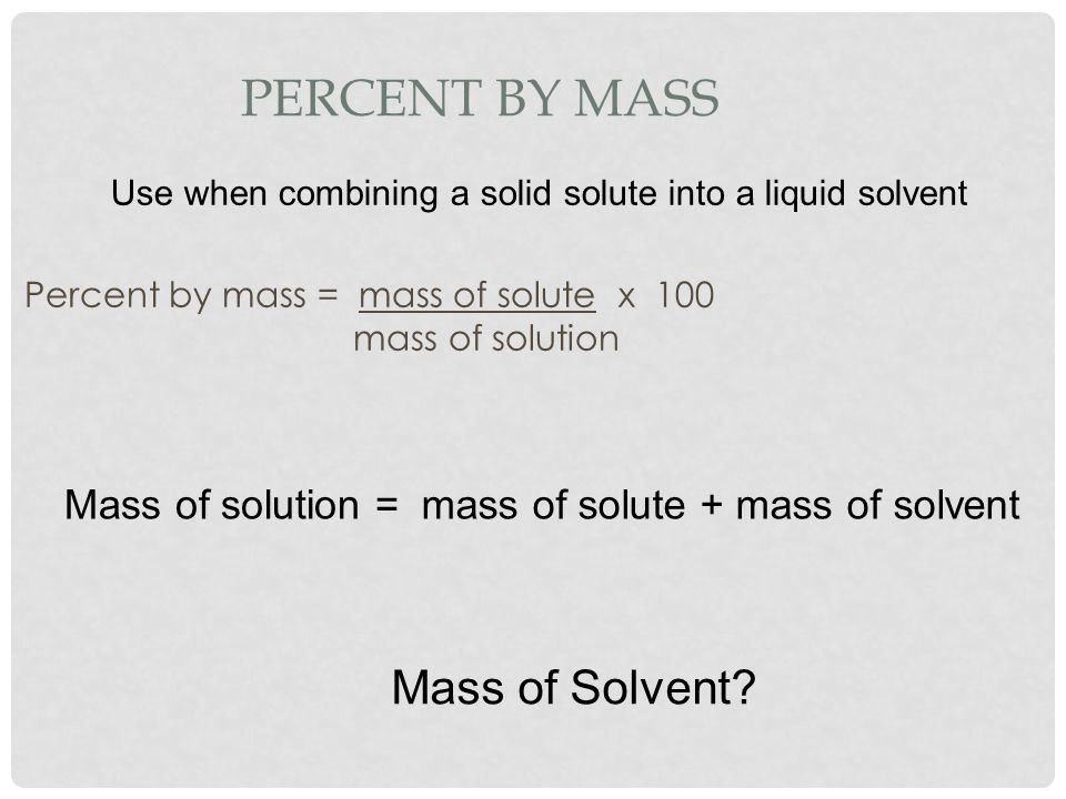 Percent by Mass Mass of Solvent Mass of solution =