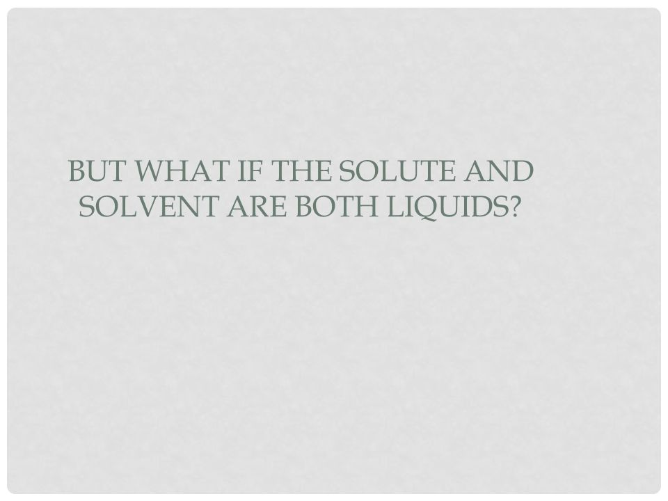 But what if the solute and solvent are both liquids